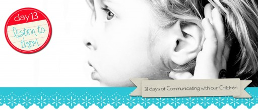 day 13 listen to them 512x219 31 Days of Communicating with our Children :: intro