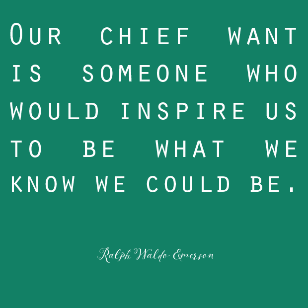 """Our chief want is someone who would inspire us to be what we know we could be."" - Ralph Waldo Emerson"