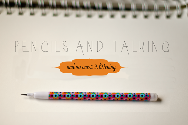 pencils and talking Pencils and Talking and No One is Listening