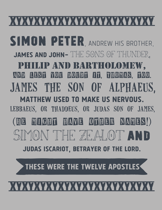 12 DISCIPLES - Simon Peter, Andrew his brother, James and John, the sons of thunder, Philip and Bartholomew, And lest you doubt it, Thomas, too. James the son of Alphaeus, Matthew used to make us nervous. Lebbaeus, or Thaddeus, or Judas son of James, (He might have other names!) Simon the Zealot and Judas Iscariot, betrayer of the Lord. These were the twelve Apostles.