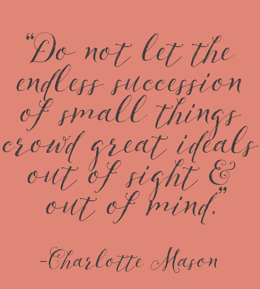 """Do not let the endless succession of small things crowd great ideals out of sight and out of mind."" - Charlotte Mason quote"