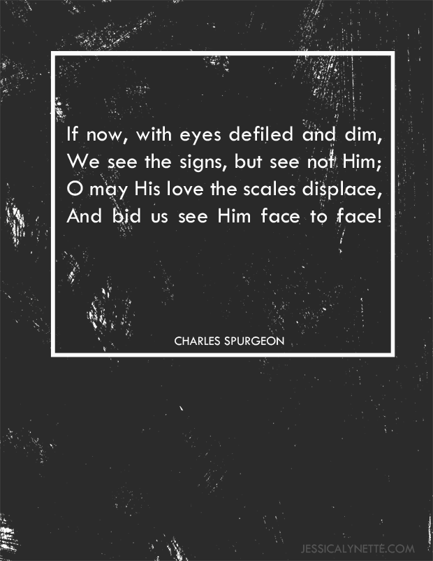 Amidst Us Our Beloved Stands hymn by Charles Spurgeon | If now, with eyes defiled and dim, we see the signs, but see not Him; O may His love the scales displace, and bid us see Him face to face!